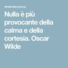 Nulla è più provocante della calma e della cortesia. Oscar Wilde