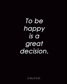 To be happy is a great decision.