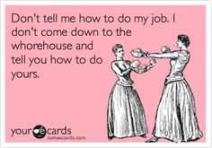 Don't tell me how to do my job. I don't come down to the whorehouse and tell you how to do yours.