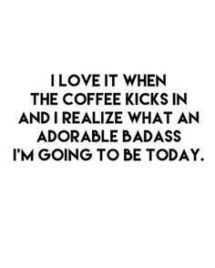 """""""I love it when the coffee kicks in and I realize what an adorable badass I'm going to be today."""""""