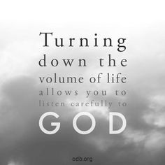 Turning down the volume of life allows you to listen carefully to God.