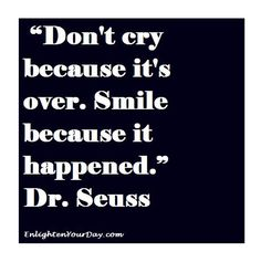 Don't cry because it's over. Smile because it happened. Dr. Seuss.