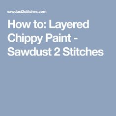 How to: Layered Chippy Paint - Sawdust 2 Stitches