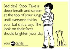 Bad day? Stop, Take a deep breath and scream at the top of your lungs until everyone thinks your bat shit crazy. The look on their faces should brighten your day.