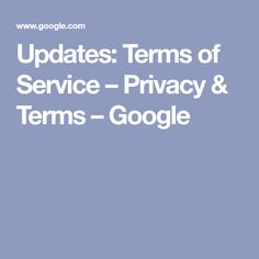 Updates: Terms of Service – Privacy & Terms – Google