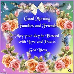 Good Morning Families and Friends: May your day be Blessed with Love and Peace