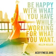 Be happy with what you have while working for what you want - Helen Keller