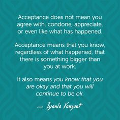 Acceptance does not mean you agree with, condone, appreciate, or even like what has happened. Acceptance means that you know, regardless of what happened, that there is something bigger than you at work. It also means <i>you know that you are okay and that you will continue to be ok. </i> — Iyanla Vanzant