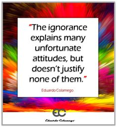 The ignorance explains many unfortunate attitudes, but doesn't justify none of them.  Eduardo Colamego