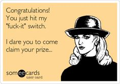 """Congratulations! You just hit my """"f**k-it"""" switch. I dare you to come claim your prize..."""