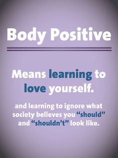 """Body Positive means learning to love yourself and learning to ignore what society believes you """"should"""" and """"shouldn't"""" look like."""