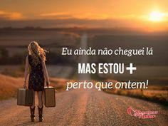 Eu ainda não cheguei lá, mas estou mais perto que ontem! #chegar #mais #perto #ontem#vida