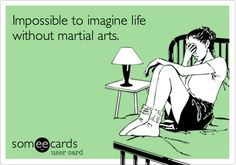 Impossible to imagine life without martial arts.