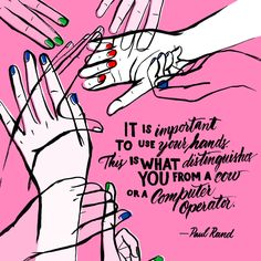 """It is important to use your hands. This is what distinguishes you from a cow or a computer operator."" ~ Paul Rand 