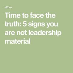 Time to face the truth: 5 signs you are not leadership material