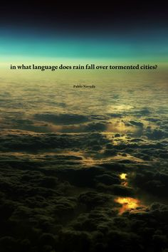 In what language does rain fall over tormented cities? -- Pablo Neruda