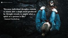 """""""Because individual thoughts contain so much, just a single word produced by thought reveals to angels what a spirit or a person is like."""" —Emanuel Swedenborg, Secrets of Heaven §6623  To learn more about this idea, check out our Swedenborg and Life episode, """"How the Spiritual World is Like the Internet"""" here: https://www.youtube.com/watch?v=OdV8rxVHT2o"""
