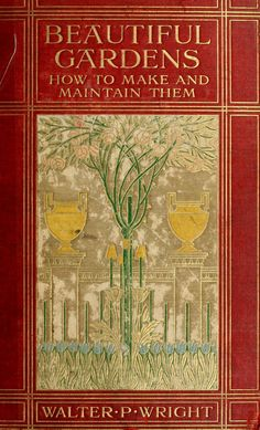 Beautiful Gardens - How to Make and Maintain Them - Walter P. Wright