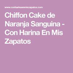 Chiffon Cake de Naranja Sanguina - Con Harina En Mis Zapatos