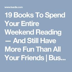 19 Books To Spend Your Entire Weekend Reading — And Still Have More Fun Than All Your Friends   Bustle