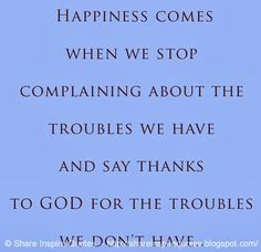 Happiness comes when we stop complaining about the troubles we have and say thanks to GOD for the troubles we don't have. Funny Romantic Quotes, Love Quotes Funny, Motivational Quotes For Life, Faith Quotes, Life Quotes, Inspirational Quotes, Quotes Quotes, Religious Quotes, Spiritual Quotes