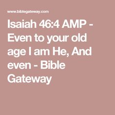 Isaiah 46:4 AMP - Even to your old age I am He, And even - Bible Gateway