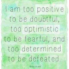 """I am too positive to be doubtful, too optimistic to be fearful, and too determined to be defeated."" Beautiful fight cancer quote."