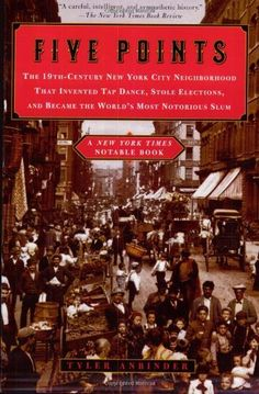 Five Points: The 19th-Century New York City Neighborhood That Invented Tap Dance, Stole Elections, and Became the World's Most Notorious Slum by Tyler Anbinder, http://www.amazon.com/dp/0452283612/ref=cm_sw_r_pi_dp_ZkuUpb1DCMQ9S