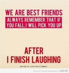 Yep I admit it....and my best friends know it....this is the kinda friend I am!! I can't control my laughter! ahahahahaha