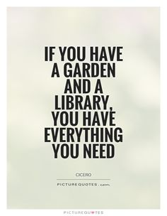 If you have a garden and a library, you have everything you need Picture Quote #1