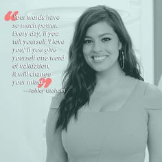 """""""Your words have so much power. Every day, if you tell yourself 'I love you,' if you give yourself one word of validation, it will change your mind."""" The face of the body positivity movement in America, Ashley Graham has become a voice for the average woman. Constantly urging society to reevaluate their perceptions of beauty, Lane Bryant's leading lady is all around #goals. (Make sure you check out 20 Ways Ashley Graham Encourages Body Positivity)."""