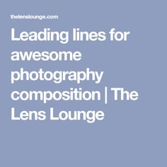 Leading lines for awesome photography composition | The Lens Lounge