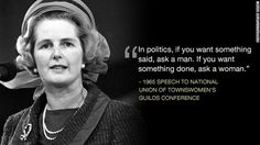 In Politics If You Want Something Said, Ask a Man. If You Want Something Done, Ask a Woman. | Margaret Thatcher
