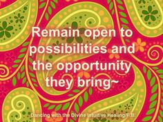 Remain open to possibilities and the opportunity they bring~