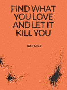 Find what you love and let it kill you – Bukowski