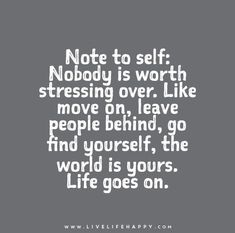 Note to self: Nobody is worth stressing over. Like move on, leave people behind, go find yourself, the world is yours. Life goes on.