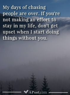 My days of chasing people are over. If you are not making an effort to stay in my life, don't get upset when I start doing things without you. Making An Effort Quotes, Make An Effort, Without You Quotes, Quotes To Live By, Over You Quotes, My Life Quotes, Life Without You, Random Quotes, Chasing People Quotes