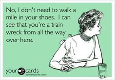 No, I don't need to walk in a mile in your shoes. I can see that you're a train wreck from all the way over here.