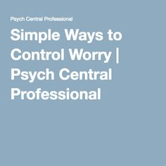 Simple Ways to Control Worry | Psych Central Professional
