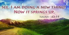 Isaiah 43:19 I am going to do something new.     It is already happening. Don't you recognize it? I will clear a way in the desert. I will make rivers on dry land.