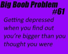 Big Boob Problem #61- 'Getting Depressed When You Find Out You're Bigger, Than I Thought They Were.'