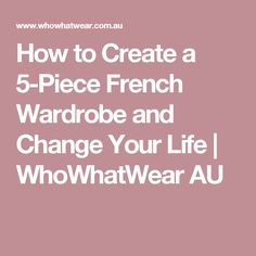How to Create a 5-Piece French Wardrobe and Change Your Life | WhoWhatWear AU