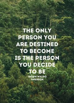 The only person you are destined to become is the person you decide to be - Emerson
