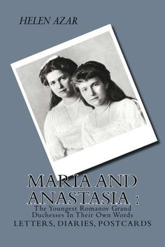 MARIA and ANASTASIA: The Youngest Romanov Grand Duchesses In Their Own Words: Letters, Diaries, Postcards. (The Russian Imperial Family: In Their Own Words) (Volume 2) by Helen Azar
