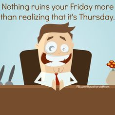 Nothing ruins your Friday more than realizing that it's Thursday. HypothyroidMom.com #Friday #funny