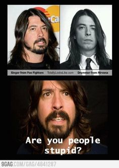dave grohl...the singer of Foo Fighters looks like the drummer from Nirvana...stupid people