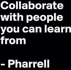 Collaborate with people you can learn from ~ Pharrell
