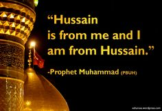 """The Prophet Muhammad said about Imam Hussain (PBUH):""""Hussain is from me and I am from Hussain."""" [1] _____________________ [1]-One of theReferences for the Prophet Muhammad'ssaying is Sonan Ter..."""