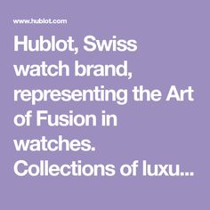 Hublot, Swiss watch brand, representing the Art of Fusion in watches. Collections of luxury watches for men and ladies, reflecting Swiss watchmaking excellence.
