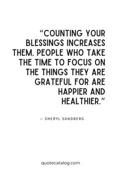 """Counting your blessings increases them. People who take the time to focus on the things they are grateful for are happier and healthier."" — Sheryl Sandberg 